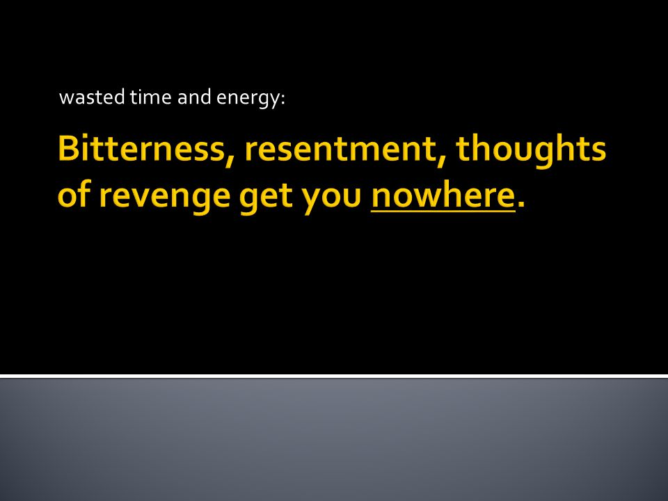 Bitterness, resentment, thoughts of revenge get you nowhere. wasted time and energy:
