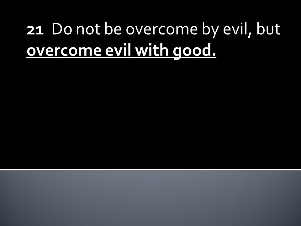 21 Do not be overcome by evil, but overcome evil with good.