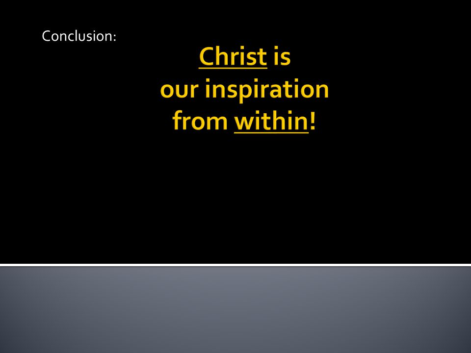 Christ is our inspiration from within! Conclusion: