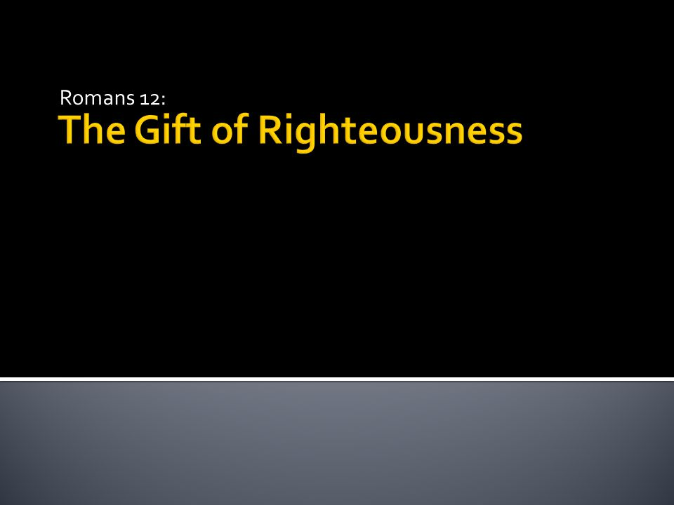 The Gift of Righteousness Romans 12: