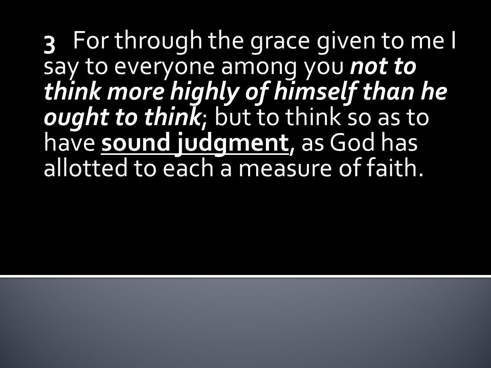 3 For through the grace given to me I say to everyone among you not to think more highly of himself than he ought to think; but to think so as to have sound judgment, as God has allotted to each a measure of faith.