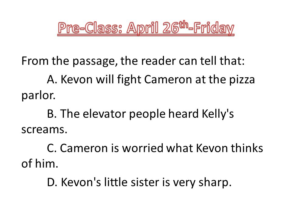 From the passage, the reader can tell that: A. Kevon will fight Cameron at the pizza parlor. B. The elevator people heard Kelly's screams. C. Cameron
