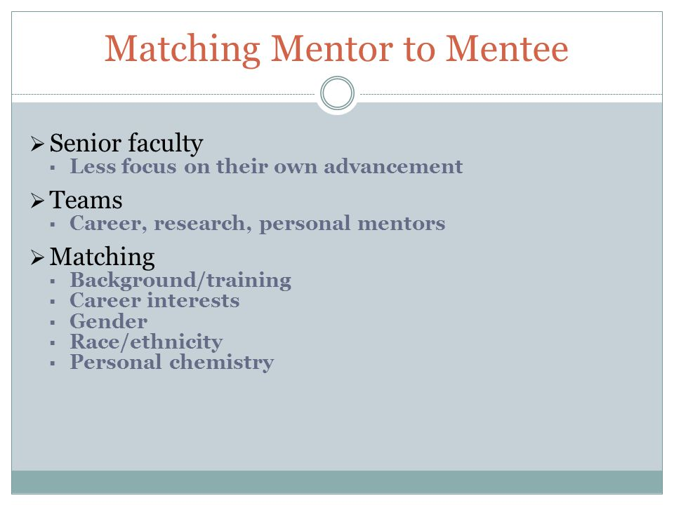 Matching Mentor to Mentee  Senior faculty  Less focus on their own advancement  Teams  Career, research, personal mentors  Matching  Background/training  Career interests  Gender  Race/ethnicity  Personal chemistry