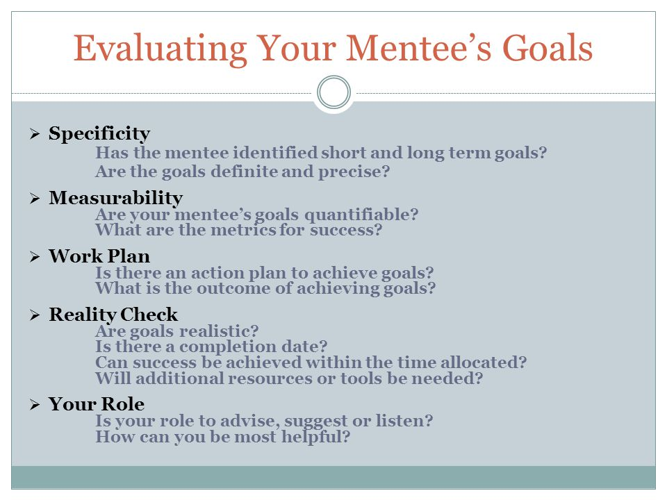 Evaluating Your Mentee's Goals  Specificity Has the mentee identified short and long term goals.
