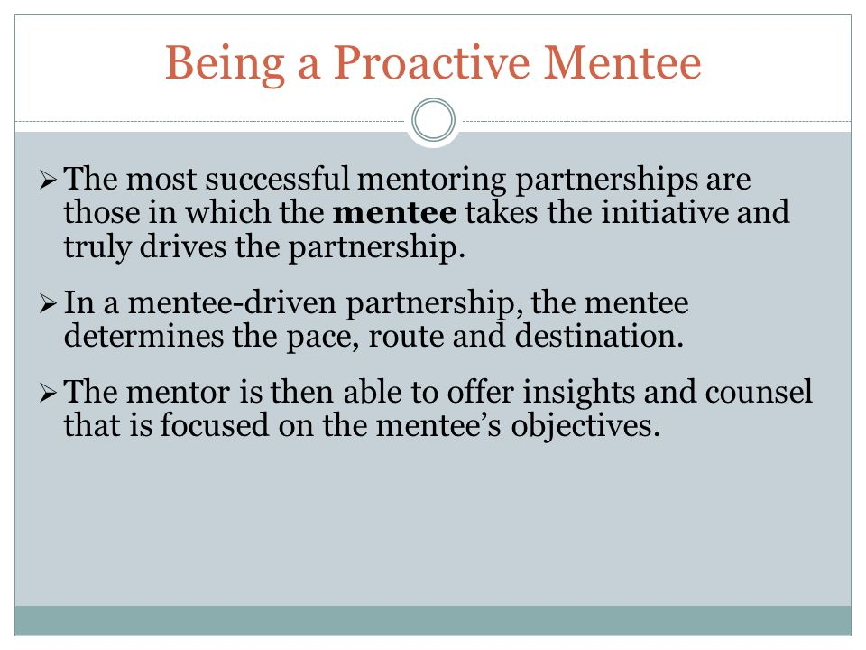 Being a Proactive Mentee  The most successful mentoring partnerships are those in which the mentee takes the initiative and truly drives the partnership.