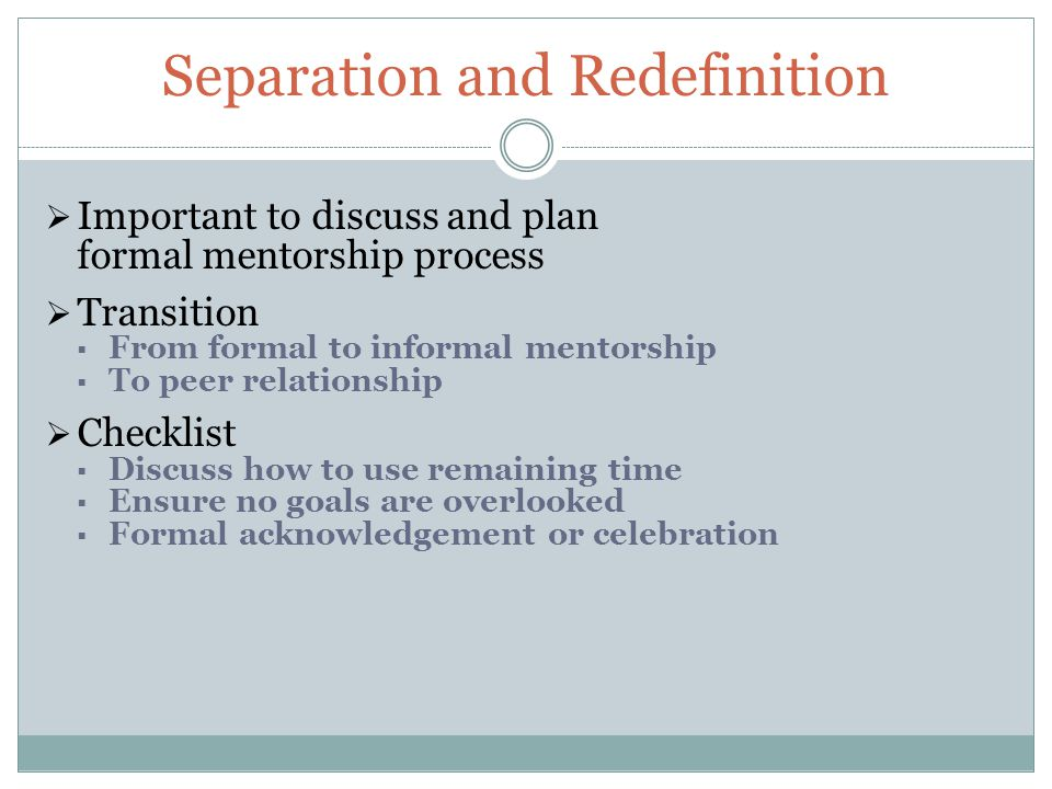 Separation and Redefinition  Important to discuss and plan formal mentorship process  Transition  From formal to informal mentorship  To peer relationship  Checklist  Discuss how to use remaining time  Ensure no goals are overlooked  Formal acknowledgement or celebration