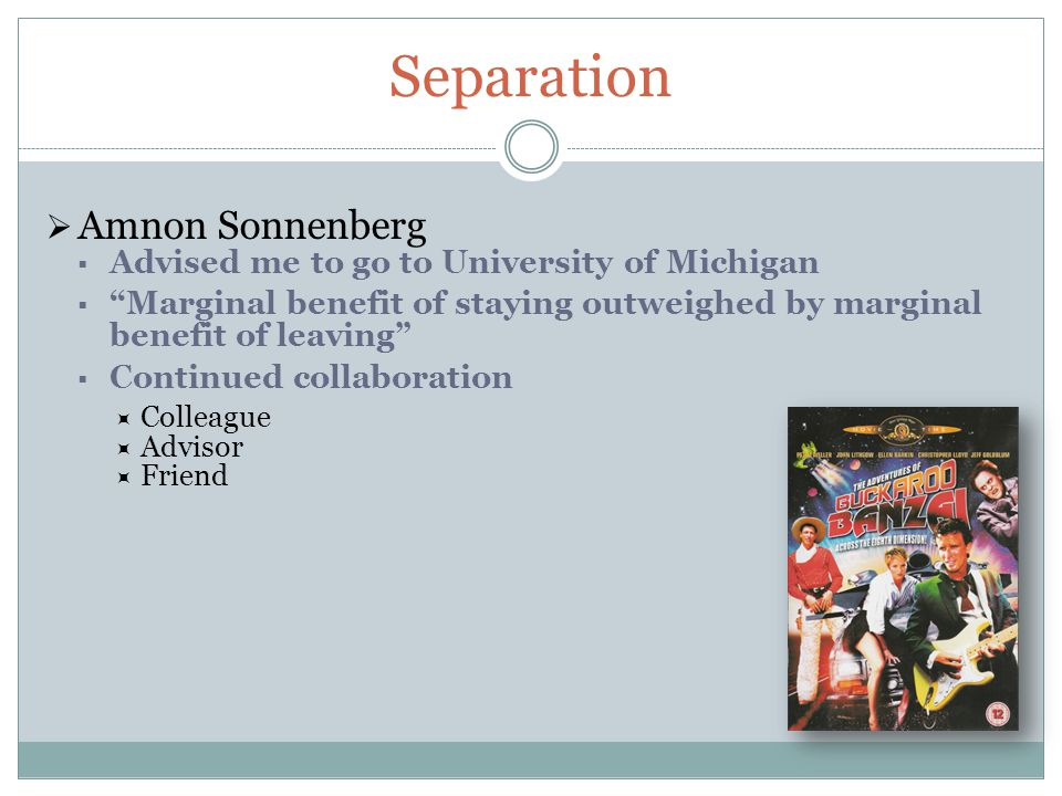 Separation  Amnon Sonnenberg  Advised me to go to University of Michigan  Marginal benefit of staying outweighed by marginal benefit of leaving  Continued collaboration  Colleague  Advisor  Friend