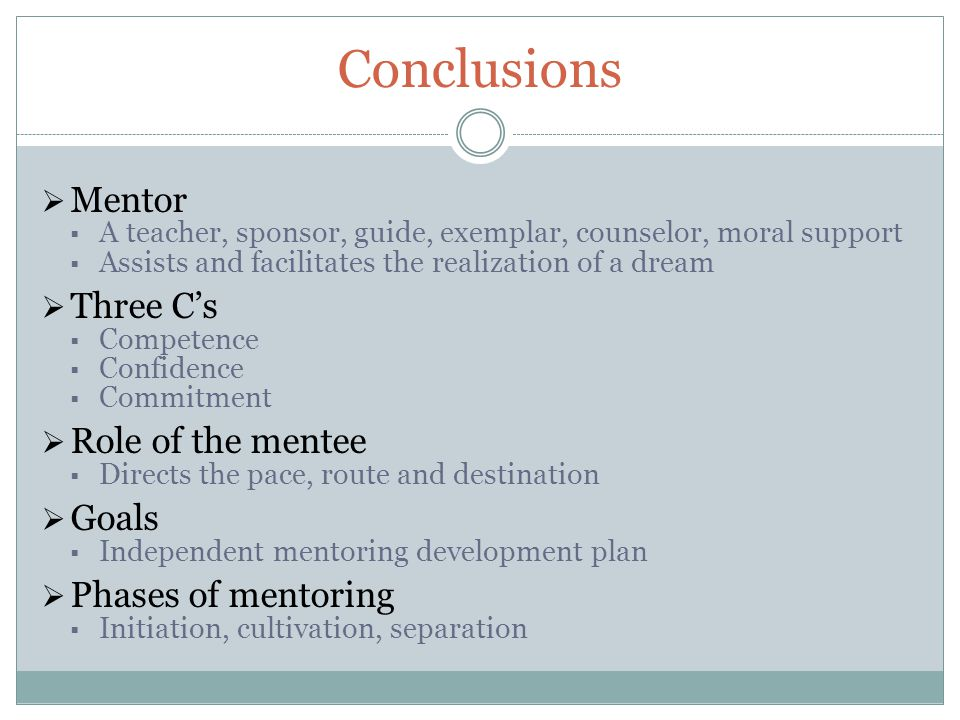 Conclusions  Mentor  A teacher, sponsor, guide, exemplar, counselor, moral support  Assists and facilitates the realization of a dream  Three C's  Competence  Confidence  Commitment  Role of the mentee  Directs the pace, route and destination  Goals  Independent mentoring development plan  Phases of mentoring  Initiation, cultivation, separation