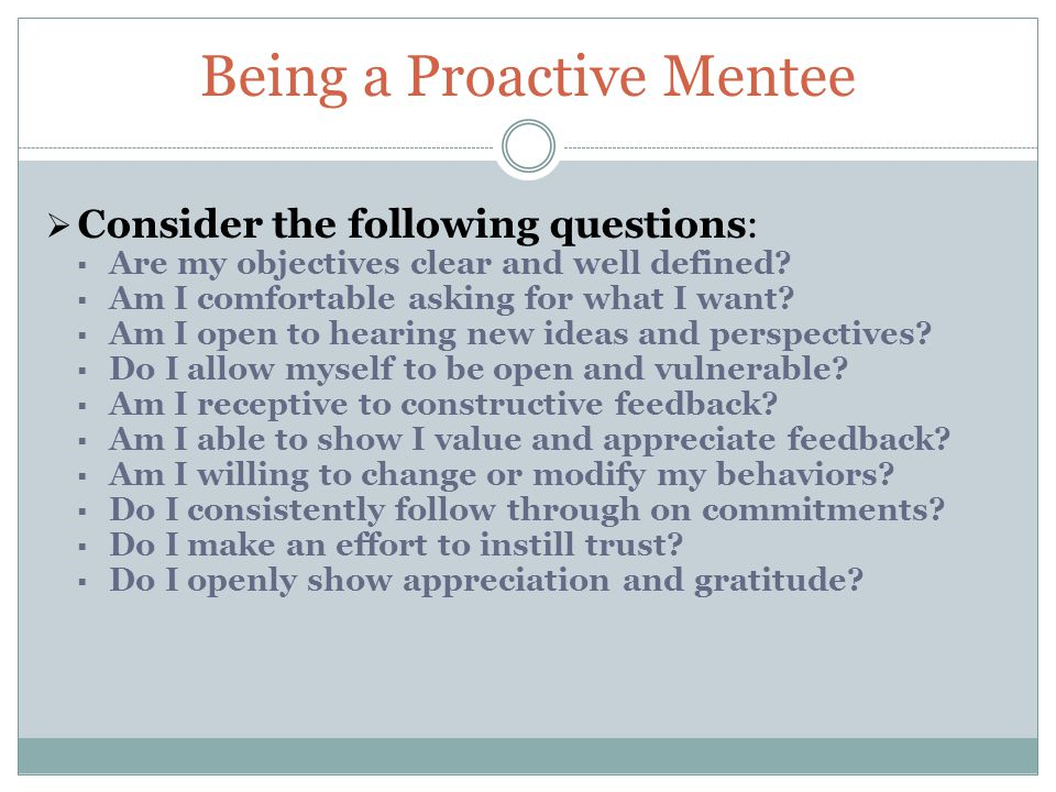 Being a Proactive Mentee  Consider the following questions:  Are my objectives clear and well defined.