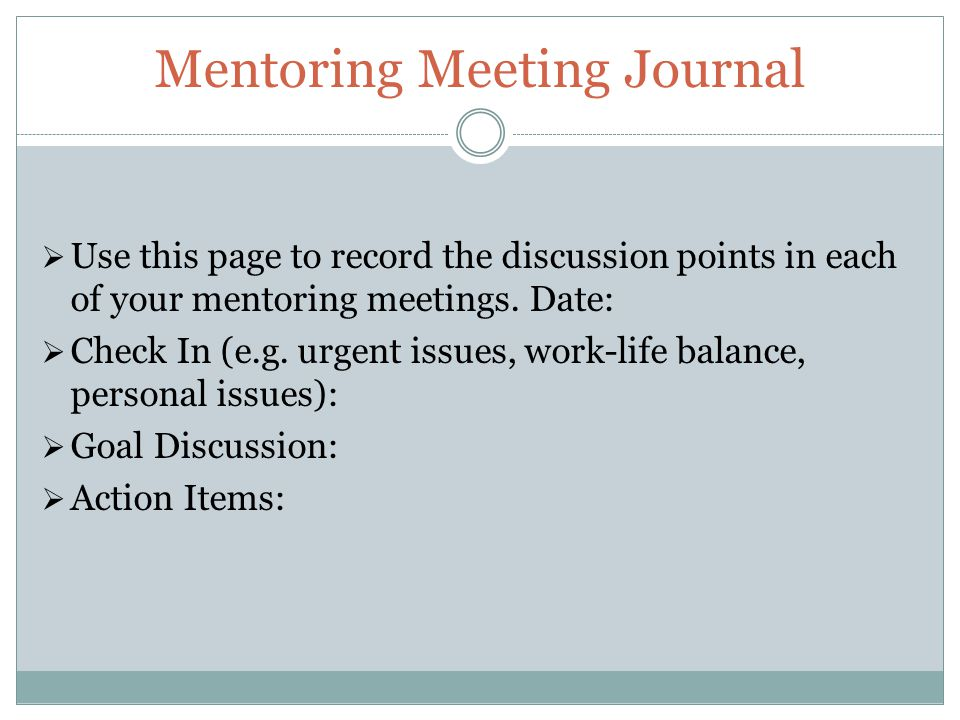 Mentoring Meeting Journal  Use this page to record the discussion points in each of your mentoring meetings.