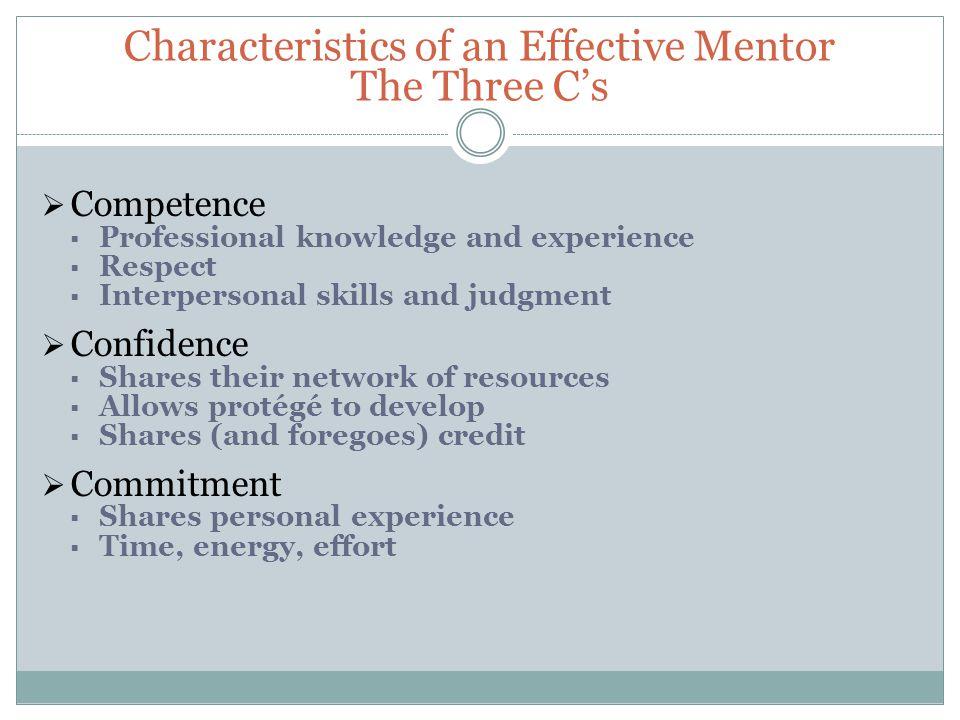 Characteristics of an Effective Mentor The Three C's  Competence  Professional knowledge and experience  Respect  Interpersonal skills and judgment  Confidence  Shares their network of resources  Allows protégé to develop  Shares (and foregoes) credit  Commitment  Shares personal experience  Time, energy, effort