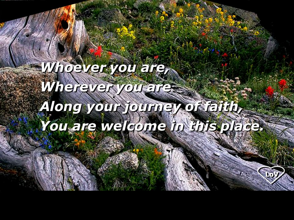 LoV Whoever you are, Wherever you are Along your journey of faith, You are welcome in this place.