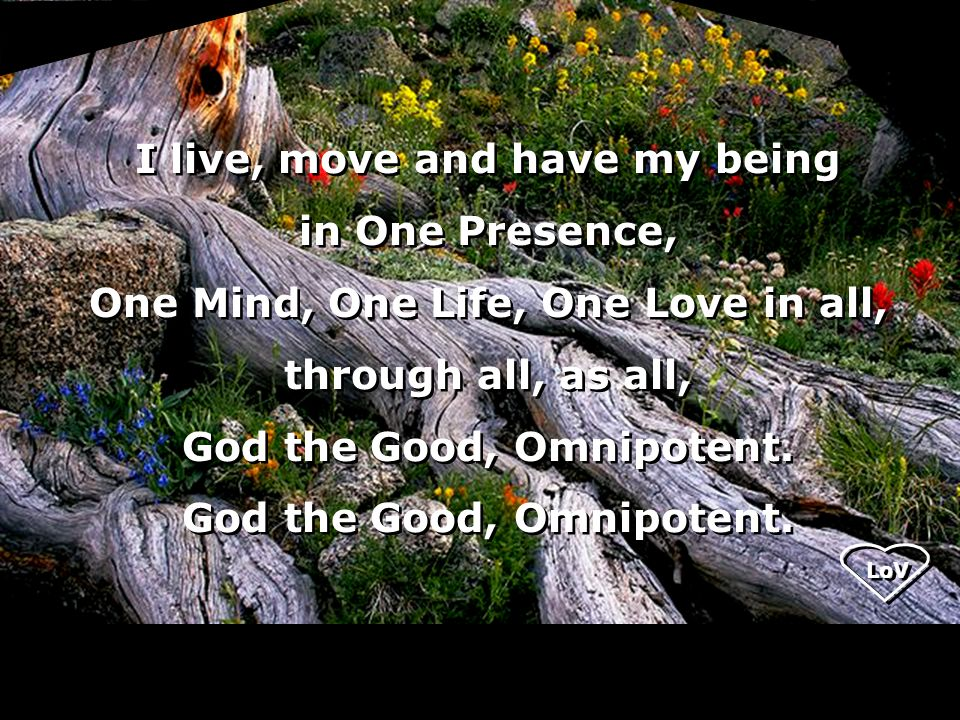 LoV I live, move and have my being in One Presence, One Mind, One Life, One Love in all, through all, as all, God the Good, Omnipotent.