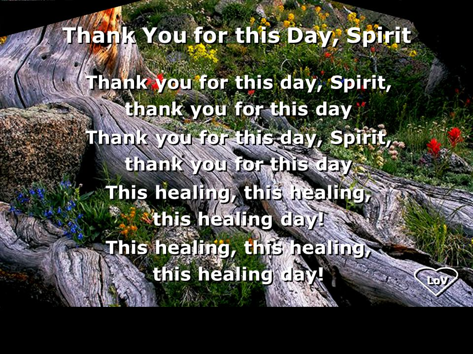 Thank You for this Day, Spirit Thank you for this day, Spirit, thank you for this day Thank you for this day, Spirit, thank you for this day This healing, this healing, this healing day.
