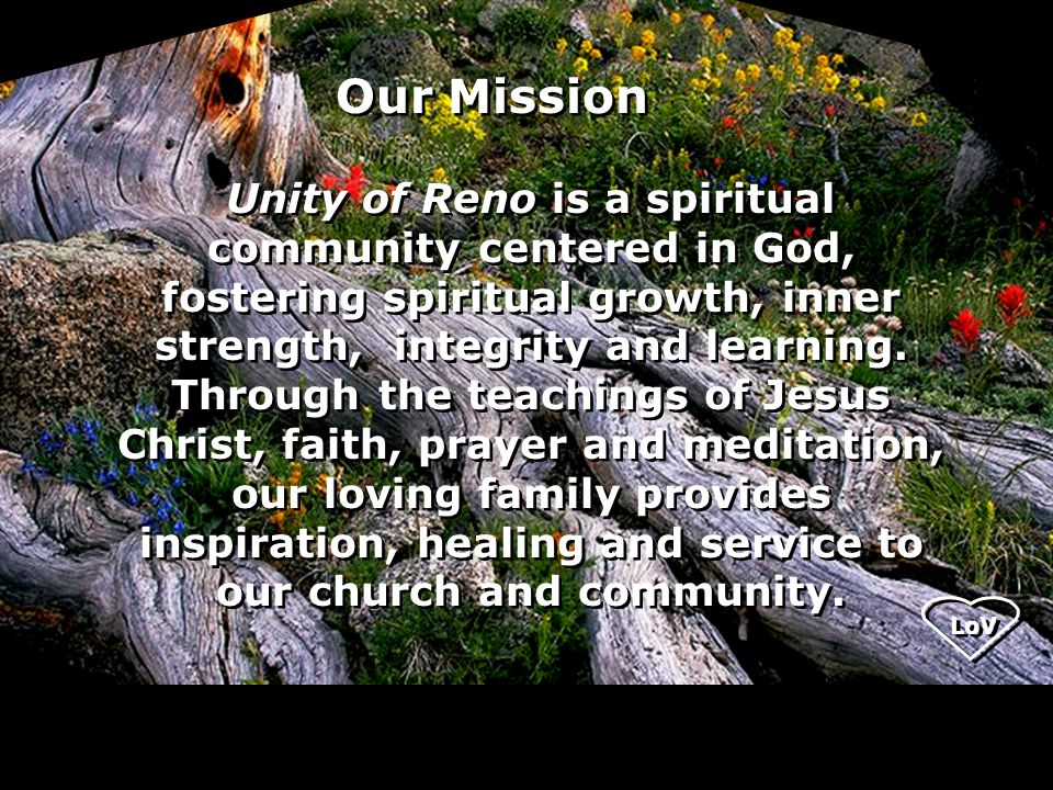Our Mission Unity of Reno is a spiritual community centered in God, fostering spiritual growth, inner strength, integrity and learning.