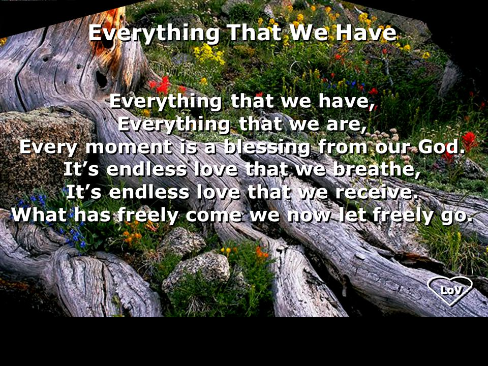 LoV Everything that we have, Everything that we are, Every moment is a blessing from our God.