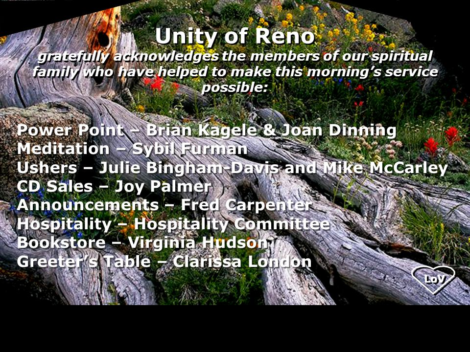 Unity of Reno gratefully acknowledges the members of our spiritual family who have helped to make this morning's service possible: Power Point – Brian Kagele & Joan Dinning Meditation – Sybil Furman Ushers – Julie Bingham-Davis and Mike McCarley CD Sales – Joy Palmer Announcements – Fred Carpenter Hospitality – Hospitality Committee Bookstore – Virginia Hudson Greeter's Table – Clarissa London Power Point – Brian Kagele & Joan Dinning Meditation – Sybil Furman Ushers – Julie Bingham-Davis and Mike McCarley CD Sales – Joy Palmer Announcements – Fred Carpenter Hospitality – Hospitality Committee Bookstore – Virginia Hudson Greeter's Table – Clarissa London
