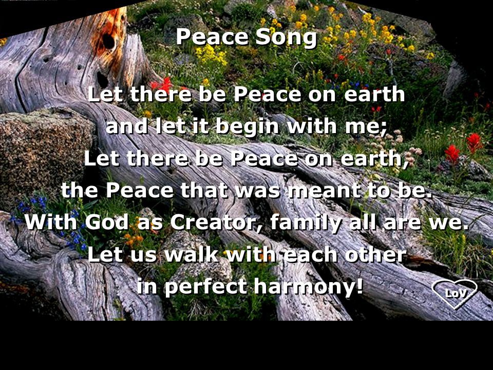 Let there be Peace on earth and let it begin with me; Let there be Peace on earth, the Peace that was meant to be.