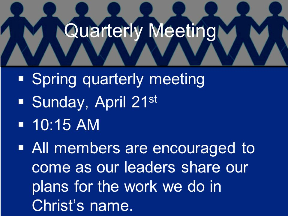 Quarterly Meeting  Spring quarterly meeting  Sunday, April 21 st  10:15 AM  All members are encouraged to come as our leaders share our plans for