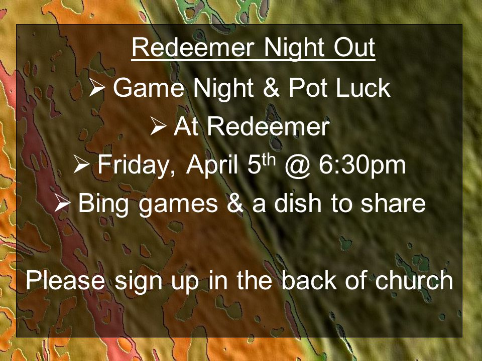 Redeemer Night Out  Game Night & Pot Luck  At Redeemer  Friday, April 5 th @ 6:30pm  Bing games & a dish to share Please sign up in the back of ch
