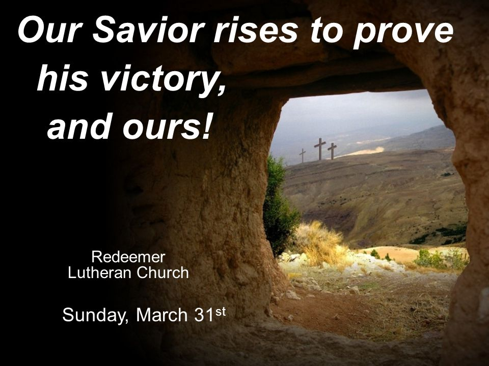 Our Savior rises to prove his victory, and ours! Redeemer Lutheran Church Sunday, March 31 st