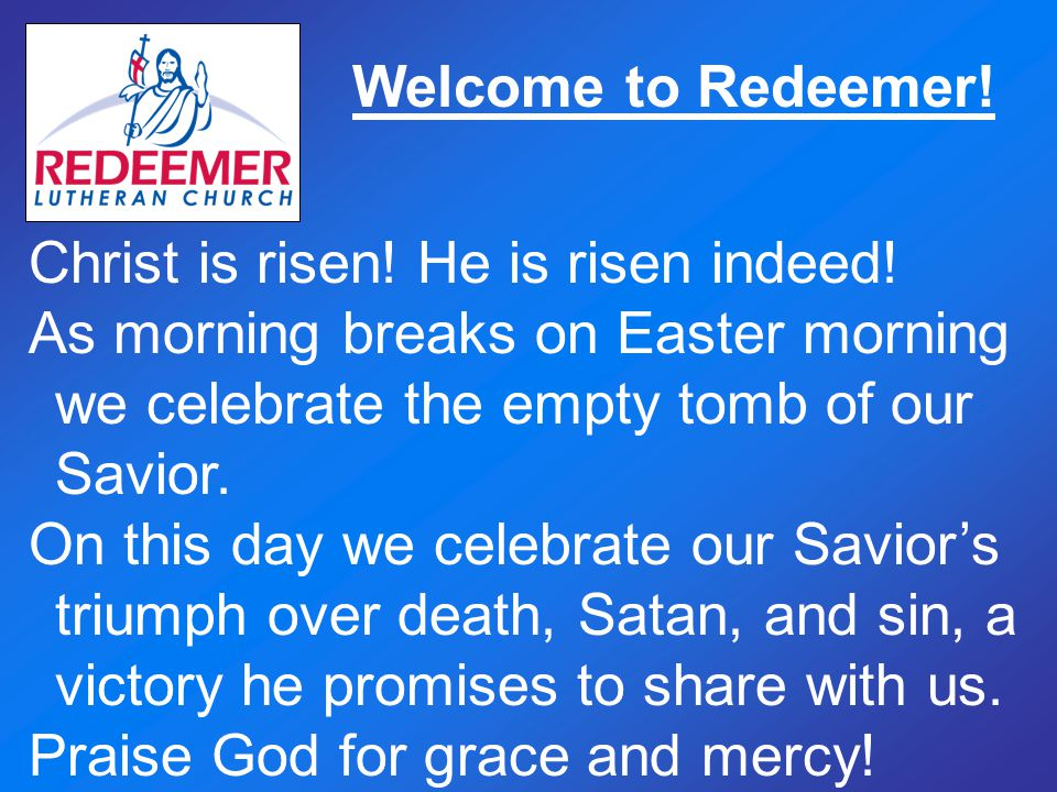 Welcome to Redeemer! Christ is risen! He is risen indeed! As morning breaks on Easter morning we celebrate the empty tomb of our Savior. On this day w