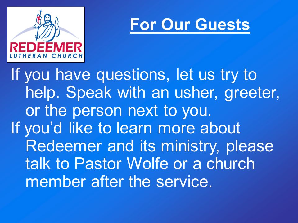 For Our Guests If you have questions, let us try to help. Speak with an usher, greeter, or the person next to you. If you'd like to learn more about R