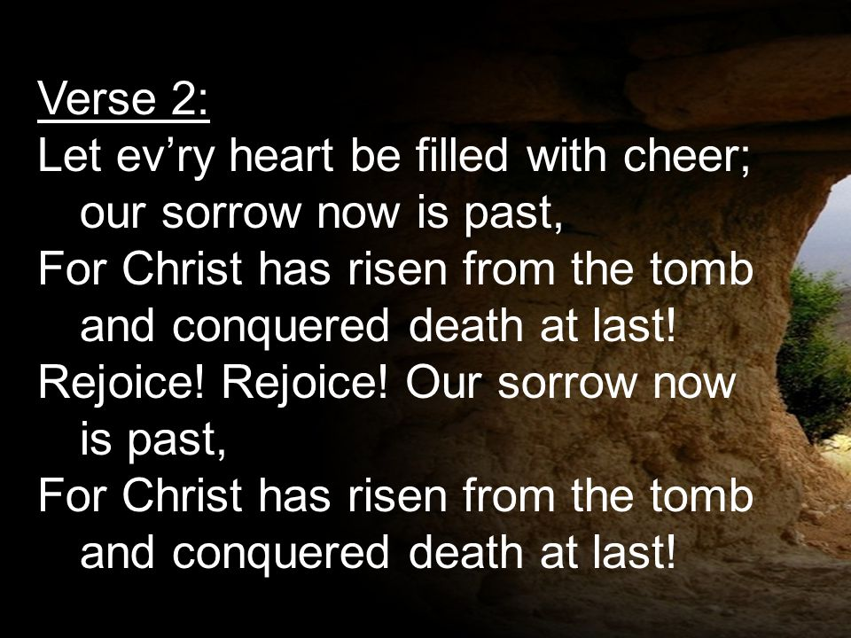 Verse 2: Let ev'ry heart be filled with cheer; our sorrow now is past, For Christ has risen from the tomb and conquered death at last! Rejoice! Rejoic