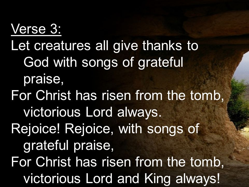Verse 3: Let creatures all give thanks to God with songs of grateful praise, For Christ has risen from the tomb, victorious Lord always. Rejoice! Rejo