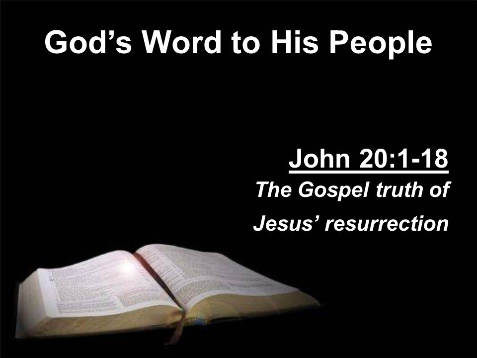 God's Word to His People John 20:1-18 The Gospel truth of Jesus' resurrection