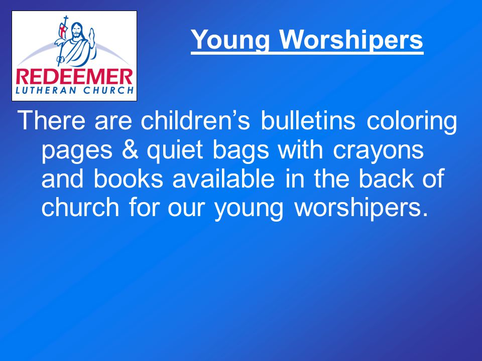 Young Worshipers There are children's bulletins coloring pages & quiet bags with crayons and books available in the back of church for our young worsh