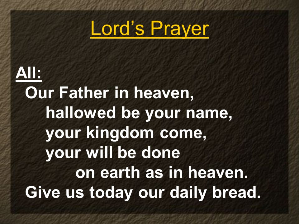 Lord's Prayer All: Our Father in heaven, hallowed be your name, your kingdom come, your will be done on earth as in heaven. Give us today our daily br