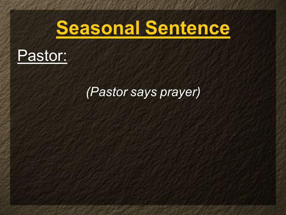 Pastor: (Pastor says prayer) Seasonal Sentence