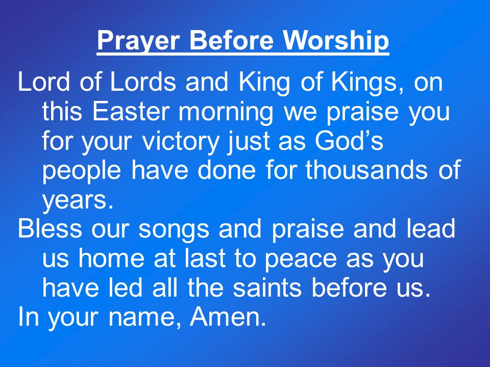 Prayer Before Worship Lord of Lords and King of Kings, on this Easter morning we praise you for your victory just as God's people have done for thousa