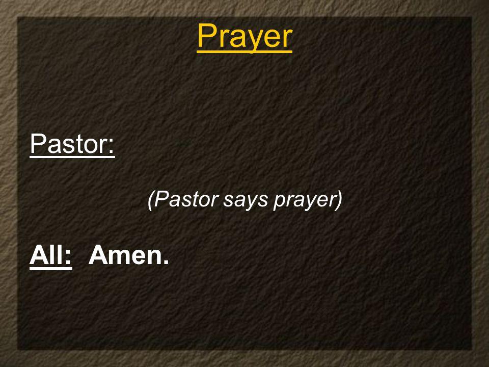 Pastor: (Pastor says prayer) All: Amen. Prayer