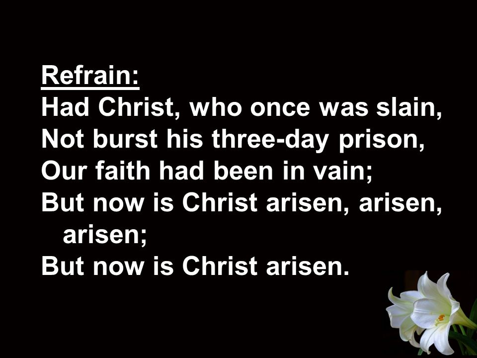 Refrain: Had Christ, who once was slain, Not burst his three-day prison, Our faith had been in vain; But now is Christ arisen, arisen, arisen; But now