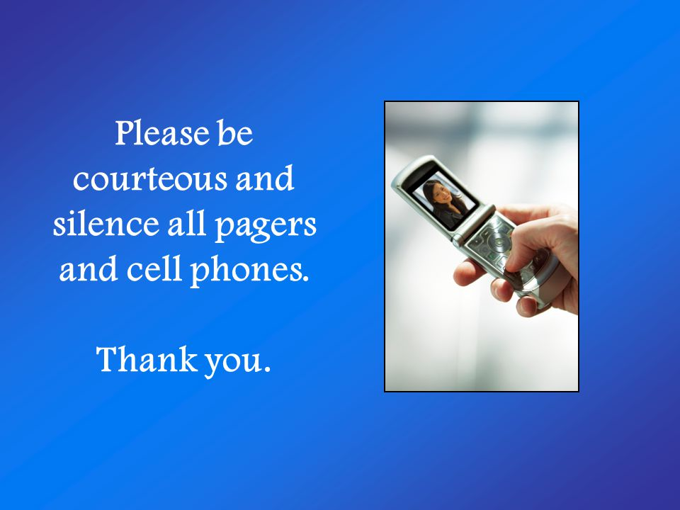 Please be courteous and silence all pagers and cell phones. Thank you.
