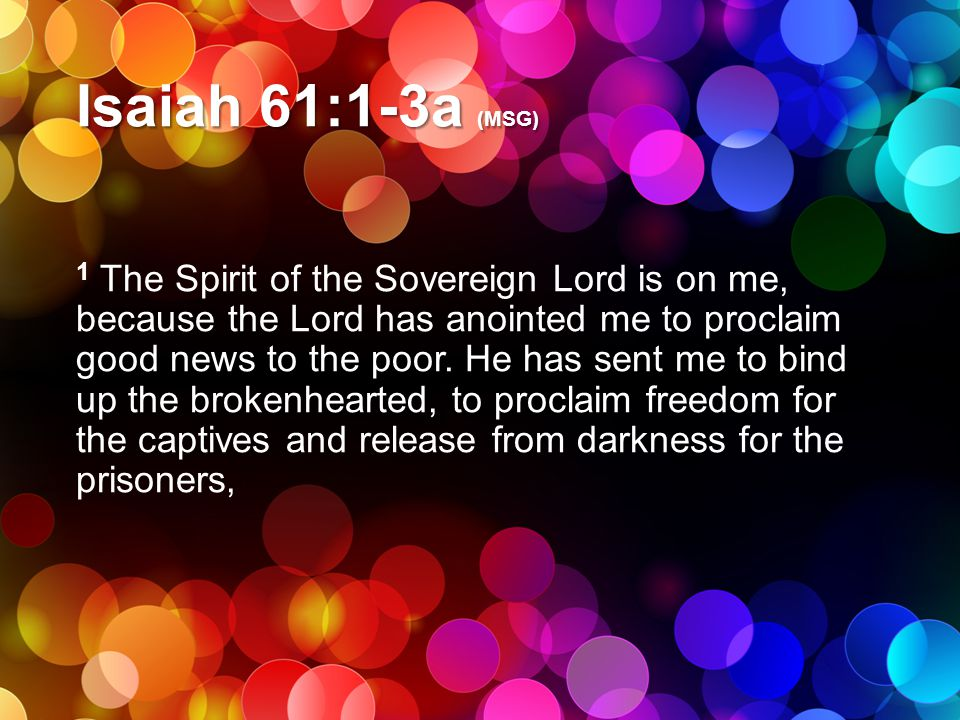 Isaiah 61:1-3a (MSG) 1 The Spirit of the Sovereign Lord is on me, because the Lord has anointed me to proclaim good news to the poor. He has sent me t