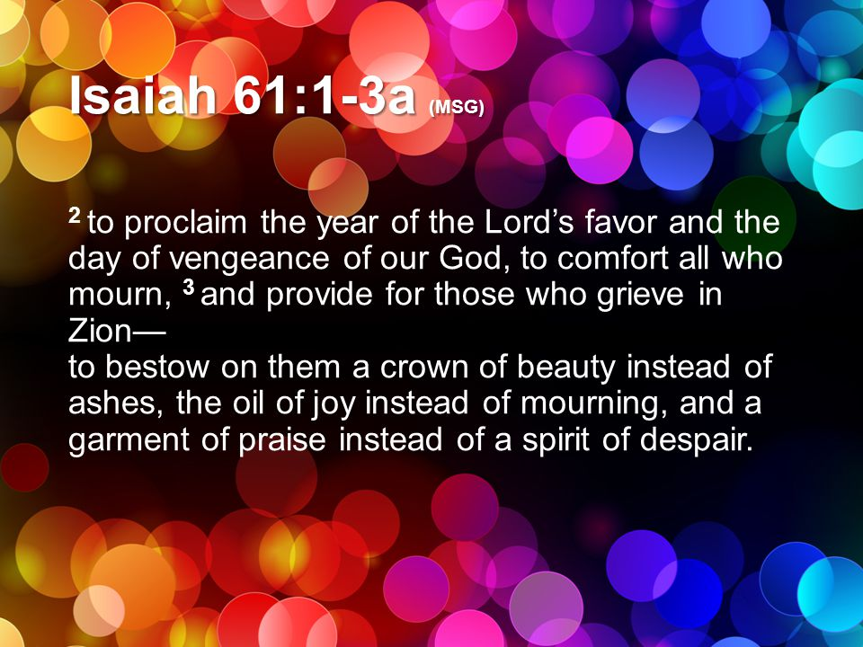 Isaiah 61:1-3a (MSG) 2 to proclaim the year of the Lord's favor and the day of vengeance of our God, to comfort all who mourn, 3 and provide for those