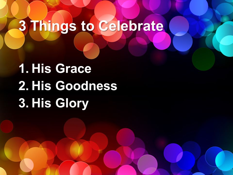 3 Things to Celebrate 1.His Grace 2.His Goodness 3.His Glory