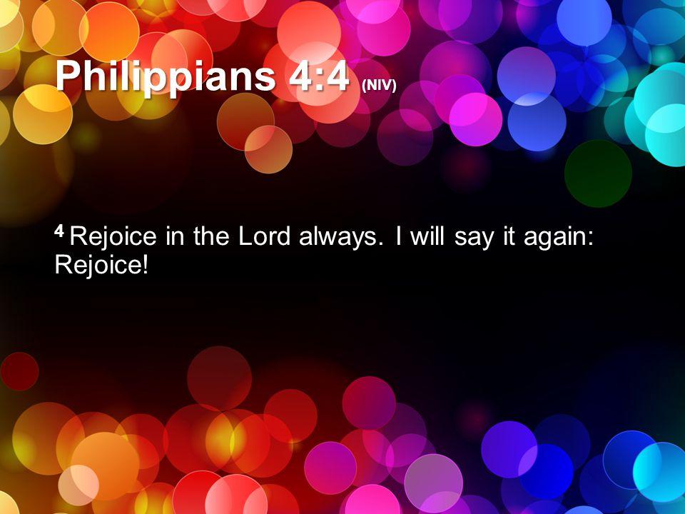 Philippians 4:4 (NIV) 4 Rejoice in the Lord always. I will say it again: Rejoice!