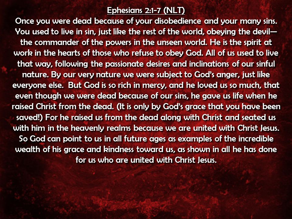Ephesians 2:1-7 (NLT) Once you were dead because of your disobedience and your many sins.