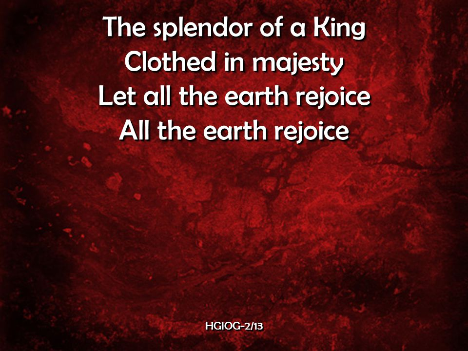 The splendor of a King Clothed in majesty Let all the earth rejoice All the earth rejoice The splendor of a King Clothed in majesty Let all the earth rejoice All the earth rejoice HGIOG-2/13HGIOG-2/13