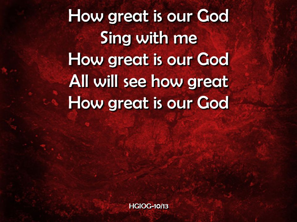 Sing with me How great is our God All will see how great How great is our God Sing with me How great is our God All will see how great How great is our God HGIOG-10/13HGIOG-10/13