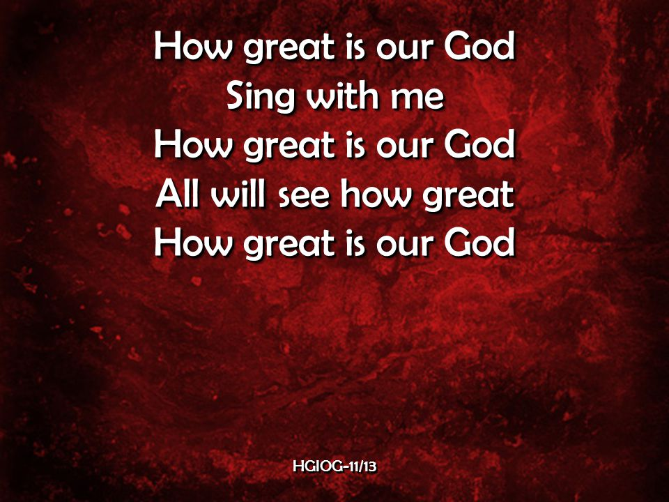 Sing with me How great is our God All will see how great How great is our God Sing with me How great is our God All will see how great How great is our God HGIOG-11/13HGIOG-11/13