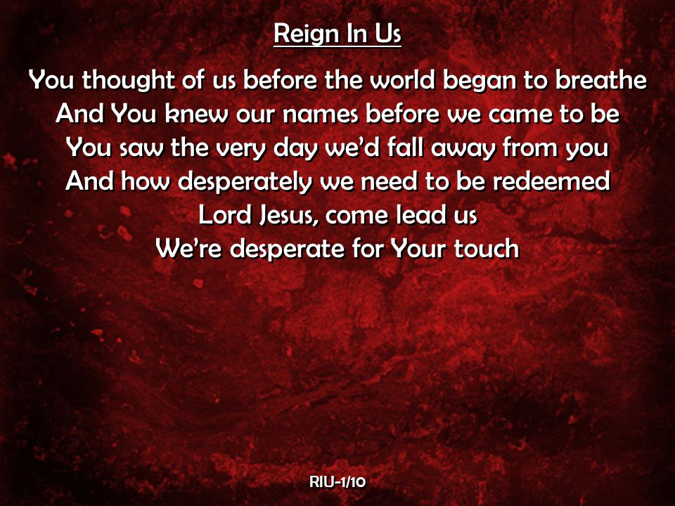 Reign In Us You thought of us before the world began to breathe And You knew our names before we came to be You saw the very day we'd fall away from you And how desperately we need to be redeemed Lord Jesus, come lead us We're desperate for Your touch Reign In Us You thought of us before the world began to breathe And You knew our names before we came to be You saw the very day we'd fall away from you And how desperately we need to be redeemed Lord Jesus, come lead us We're desperate for Your touch RIU-1/10