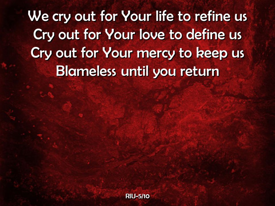 We cry out for Your life to refine us Cry out for Your love to define us Cry out for Your mercy to keep us Blameless until you return We cry out for Your life to refine us Cry out for Your love to define us Cry out for Your mercy to keep us Blameless until you return RIU-5/10