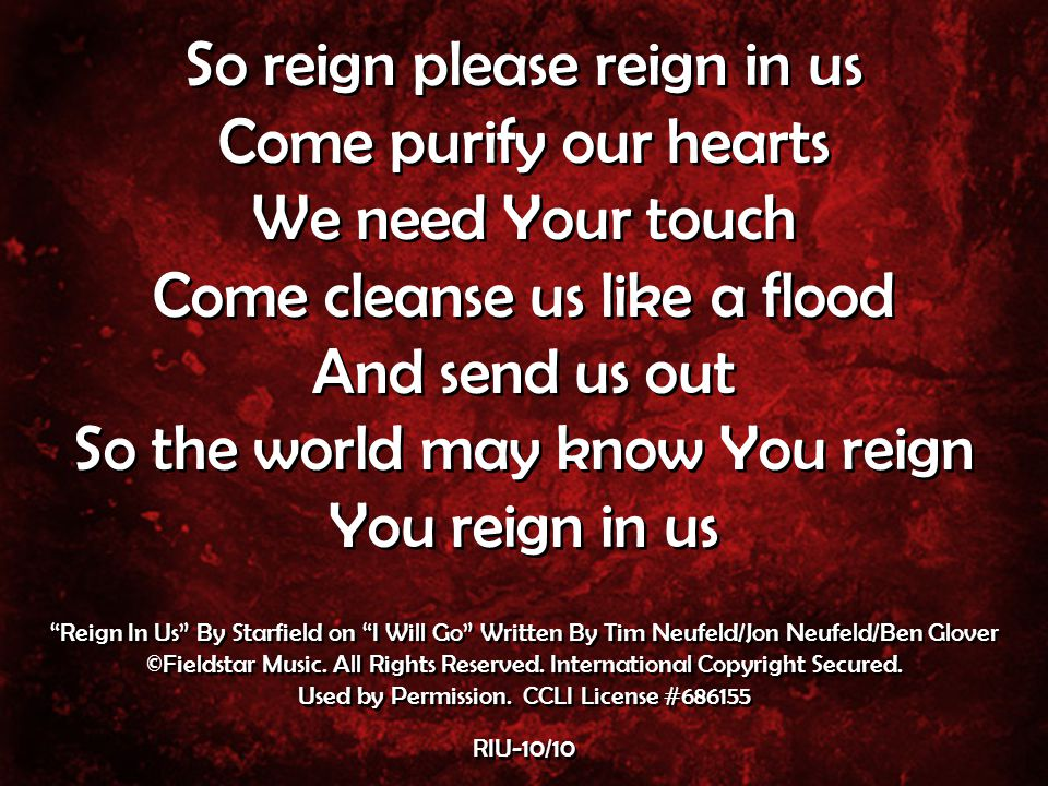 So reign please reign in us Come purify our hearts We need Your touch Come cleanse us like a flood And send us out So the world may know You reign You reign in us So reign please reign in us Come purify our hearts We need Your touch Come cleanse us like a flood And send us out So the world may know You reign You reign in us Reign In Us By Starfield on I Will Go Written By Tim Neufeld/Jon Neufeld/Ben Glover ©Fieldstar Music.