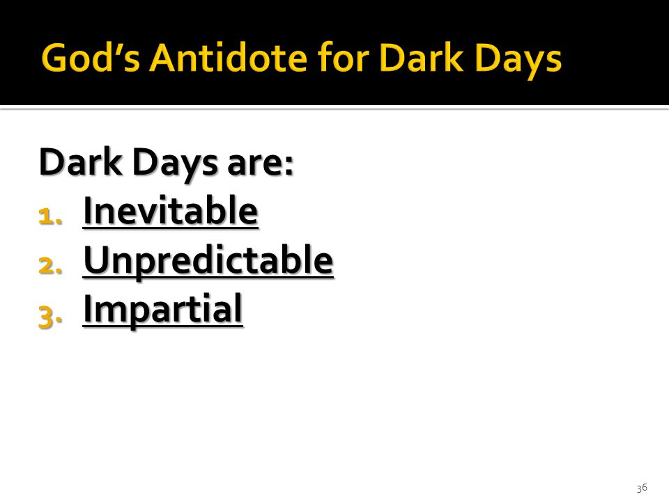 Dark Days are: 1. Inevitable 2. Unpredictable 3. Impartial 36