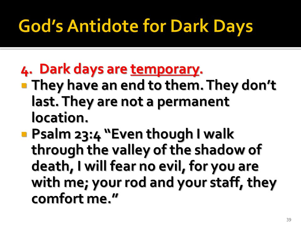 4. Dark days are temporary.  They have an end to them.